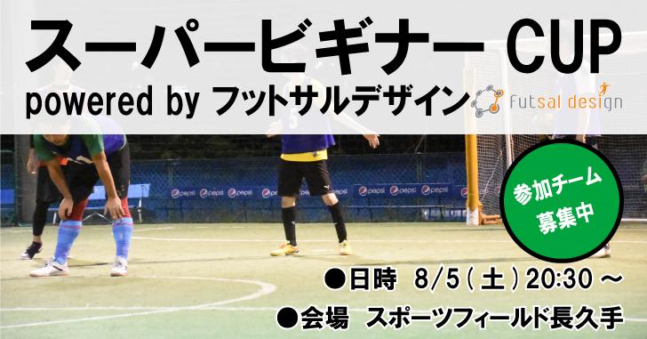 【8/5(土)20:30~】スーパービギナーCUP powered by フットサルデザイン、参加チーム募集中!