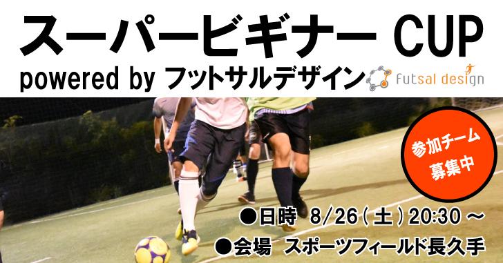 【8/26(土)20:30~】スーパービギナーCUP powered by フットサルデザイン、参加チーム募集中!