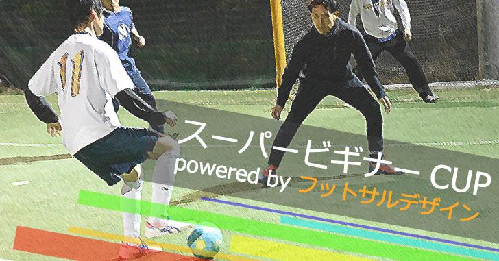 【6/2(土)20:30~】【6/9(土)20:30~】スーパービギナーCUP powered by フットサルデザイン、参加チーム募集中!