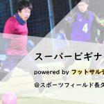 【5/4(土)20:30~】【5/11(土)20:30~】スーパービギナーCUP powered by フットサルデザイン、参加チーム募集中!